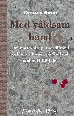 Med våldsam hand Om mord, dråp, mordbrand och mordförsök på Gotland under 1800-talet